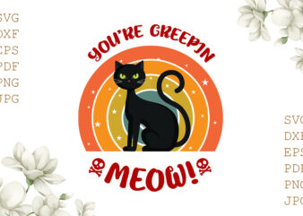 You're Creepin Meow Halloween Gifts, Shirt For Halloween Svg File Diy Crafts Svg Files For Cricut, Silhouette Sublimation Files