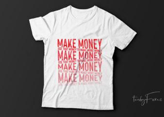 Make money| use that money to make more money| t-shirt design fir sale.