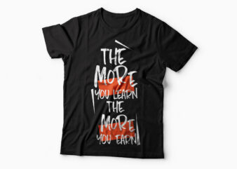 The more you earn the more you learn| motivational quote t-shirt design for sale.