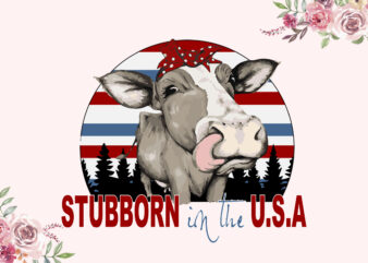 Stubborn In The USA Independent Day Diy Crafts Svg Files For Cricut, Silhouette Sublimation Files