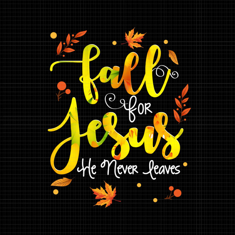 Fall For Jesus He Never Leaves, Fall Autumn Season Christian, Fall For Jesus  Colors Png, Christian Png, Autumn Png, Fall Png,October Png, ,Jesus Cross  Png, Jesus Png - Buy t-shirt designs