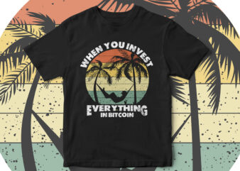 when you invest everything in bitcoin, Bitcoin t-shirt design, bitcoin vector, Enjoy, travel, Crypto Currency, future currency, blockchain, bitcoin is the future, t-shirt design