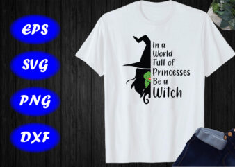 In a world full of Princesses Be a Witch, Princesses Shirt Print Template