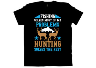 fishing solves most of my problems hunting solves the rest T shirt design