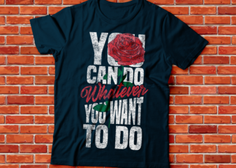 you can do whatever you want to do , rose flower streetwear style distress text