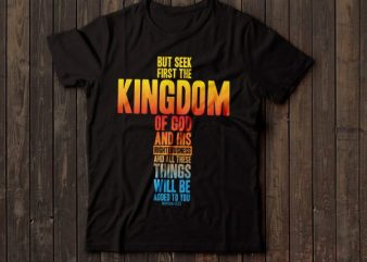but seek the kingdom of GOD and his righteousness … bible tshirts | christian tshirt design