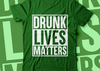 Drunk lives matters | st.Patrick tshirt design | green tshirt