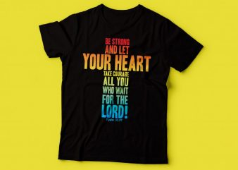 Be strong, and let your heart take courage, all you who wait for the LORD! Psalm 31:24 t shirt design | bible tshirt design