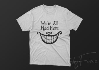 We are all mad here T Shirt design for sale