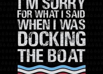 I'm Sorry For What I Said When I Was Docking The Boat SVG, I'm Sorry For What I Said When I Was Docking The Boat, Boat SVG, EPS, DXF, PNG, AI FILE
