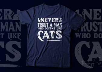 Never Trust a man who does not like Cats   Cat love   Cat t shirt design for sale