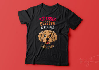 Stressed, Blessed and Poodle Obsessed t shirt design for sale