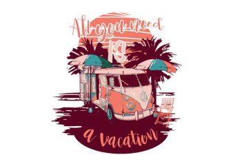 All you need is a vacation vector t shirt design artwork